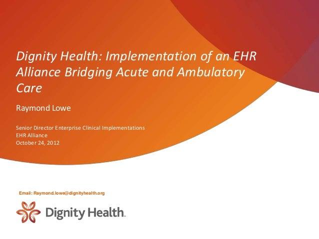 Dignity Health: Implementation of an EHRAlliance Bridging Acute and AmbulatoryCareRaymond LoweSenior Director Enterprise C...