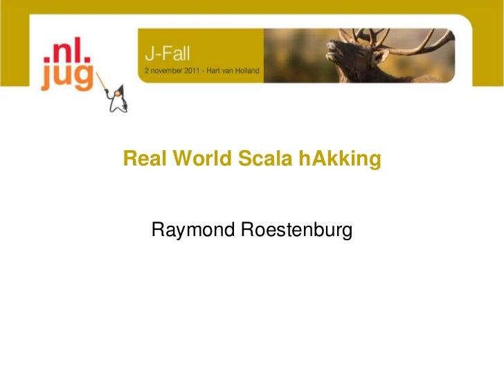 Real World Scala hAkking  Raymond Roestenburg