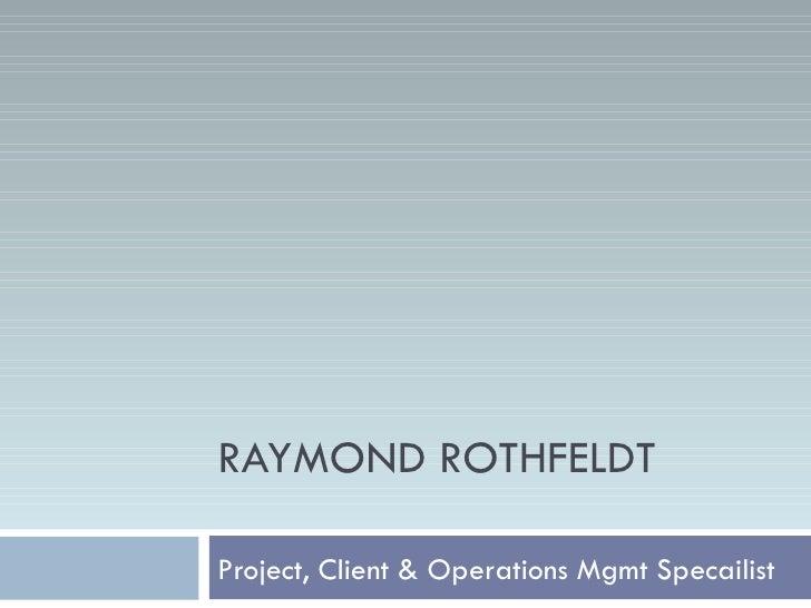Project, Client & Operations Mgmt Specailist RAYMOND ROTHFELDT