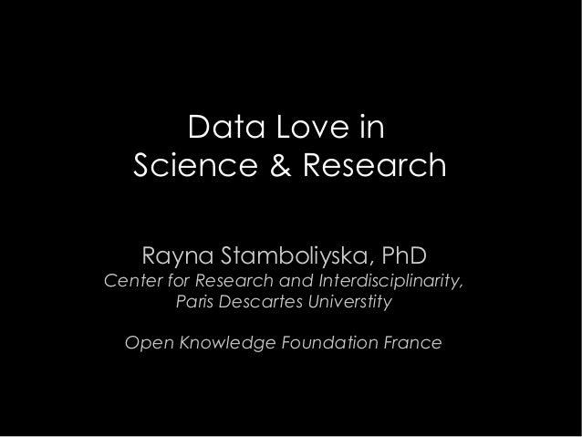 Data Love in Science & Research Rayna Stamboliyska, PhD Center for Research and Interdisciplinarity, Paris Descartes Unive...