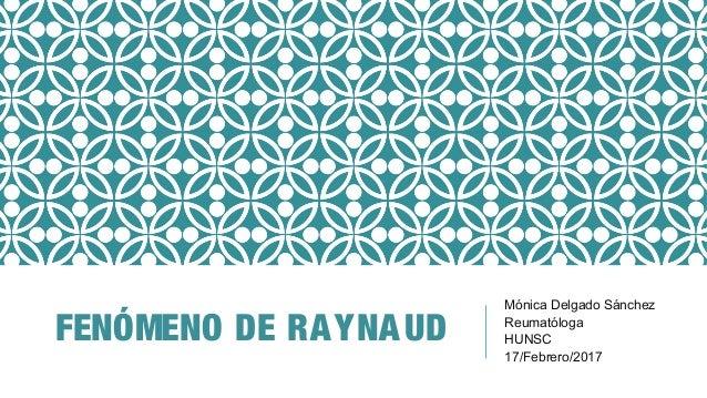 FENÓMENO DE RAYNAUD Mónica Delgado Sánchez Reumatóloga HUNSC 17/Febrero/2017