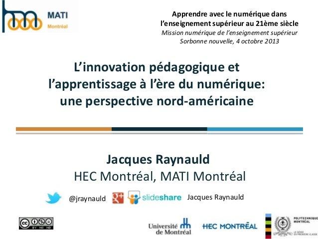Jacques Raynauld HEC Montréal, MATI Montréal L'innovation pédagogique et l'apprentissage à l'ère du numérique: une perspec...