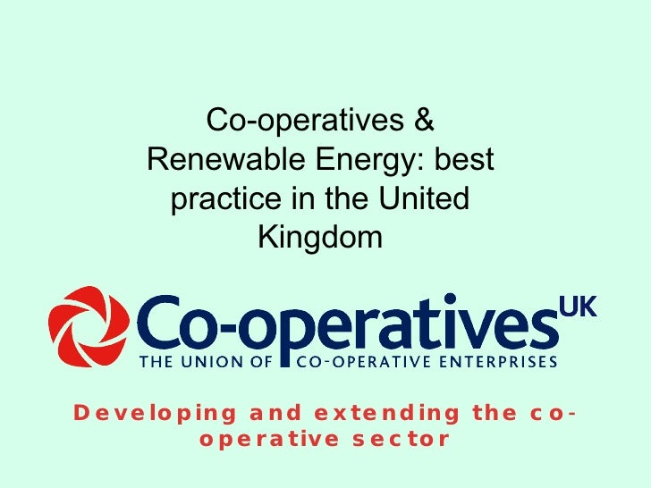 Developing and extending the co-operative sector Co-operatives & Renewable Energy: best practice in the United Kingdom