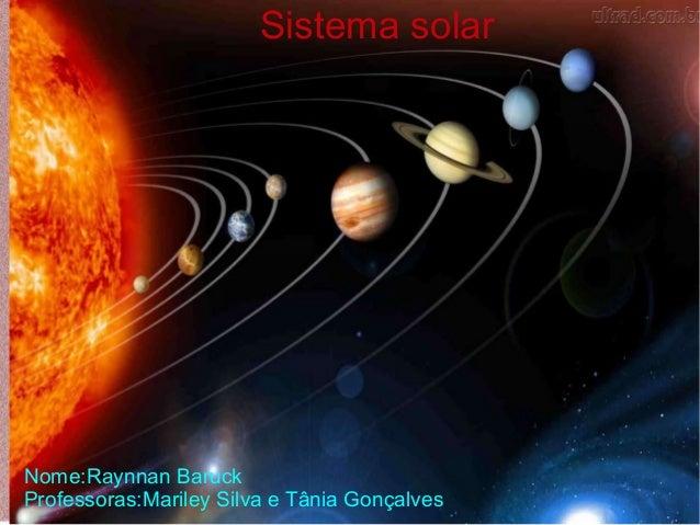 Sistema solar Nome:Raynnan Baruck Professoras:Mariley Silva e Tânia Gonçalves