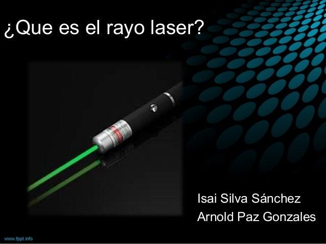 ¿Que es el rayo laser? Isai Silva Sánchez Arnold Paz Gonzales