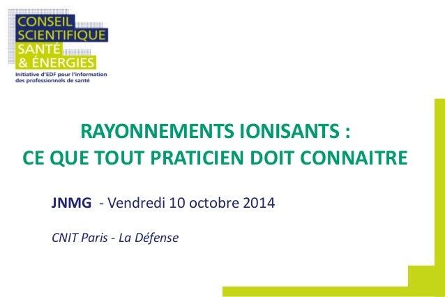 JNMG - Vendredi 10 octobre 2014 CNIT Paris - La Défense RAYONNEMENTS IONISANTS : CE QUE TOUT PRATICIEN DOIT CONNAITRE