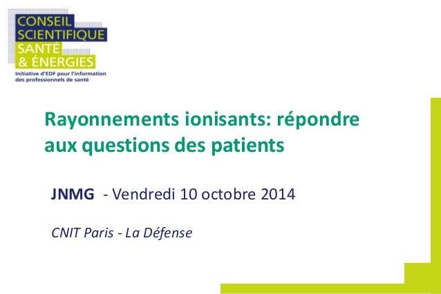 JNMG - Vendredi 10 octobre 2014 CNIT Paris - La Défense Rayonnements ionisants: répondre aux questions des patients