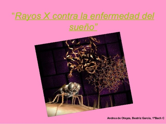 """""""Rayos X contra la enfermedad del             sueño""""                      Andrea de Oteyza, Beatriz García, 1ºBach C"""