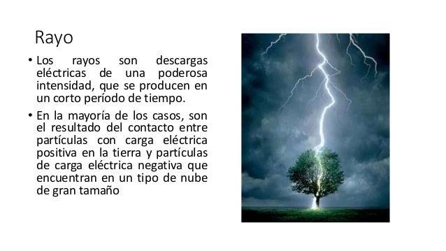 Rayo • Los rayos son descargas eléctricas de una poderosa intensidad, que se producen en un corto período de tiempo. • En ...