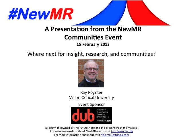 A  Presenta*on  from  the  NewMR   Communi*es  Event   15  February  2013   All  copyright  owned...