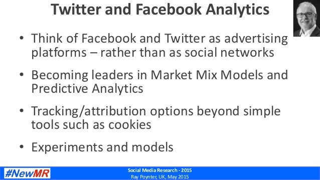 Social Media Research - 2015 Ray Poynter, UK, May 2015 Twitter and Facebook Analytics • Think of Facebook and Twitter as a...