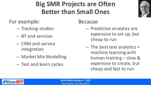 Social Media Research - 2015 Ray Poynter, UK, May 2015 Big SMR Projects are Often Better than Small Ones For example: – Tr...