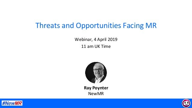 Threats	and	Opportunities	Facing	MR	 Webinar,	4	April	2019	 11	am	UK	Time	 	 	 Ray	Poynter	 NewMR