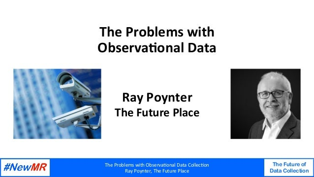 TheProblemswithObserva2onalDataCollec2on RayPoynter,TheFuturePlace The Future of Data Collection   TheProble...