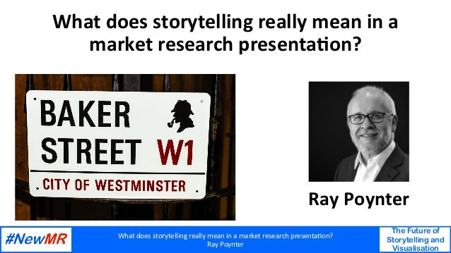 What	does	storytelling	really	mean	in	a	market	research	presenta4on?	 Ray	Poynter	 The Future of Storytelling and Visualis...