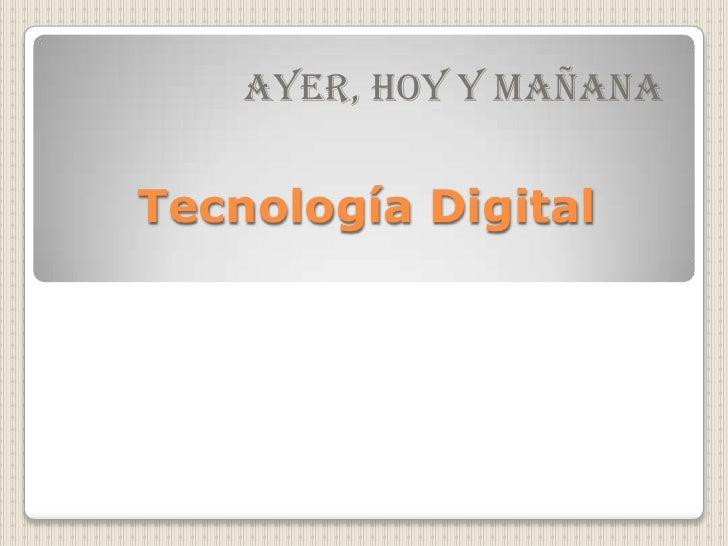 Tecnología Digital<br />AYER, HOY Y MAÑANA<br />