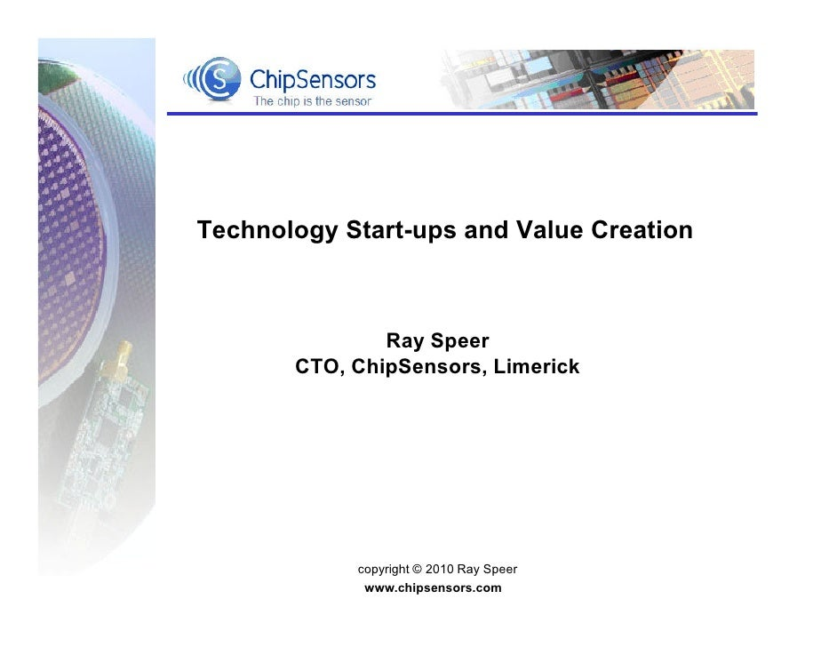 Technology Start-ups and Value Creation               Ray Speer       CTO, ChipSensors, Limerick            copyright © 20...