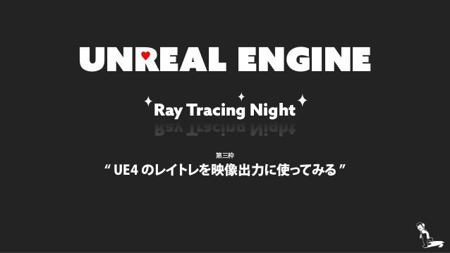 "Ray Tracing Night UNREAL ENGINE Ray Tracing Night 第三枠 "" UE4 のレイトレを映像出力に使ってみる "" ♥"