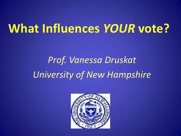 What Influences YOUR vote?<br />Prof. Vanessa Druskat<br />University of New Hampshire<br />