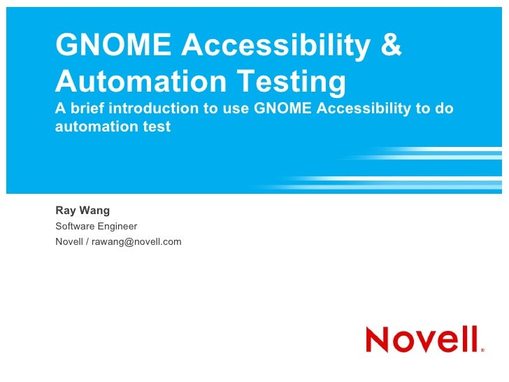 GNOME Accessibility & Automation Testing A brief introduction to use GNOME Accessibility to do automation test Ray Wang So...