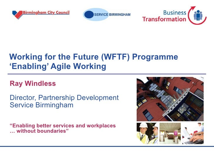 Working for the Future (WFTF) Programme 'Enabling' Agile Working  Ray Windless Director, Partnership Development Service B...