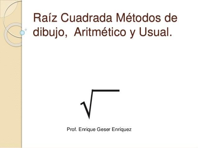 Raíz Cuadrada Métodos de dibujo, Aritmético y Usual. Prof. Enrique Geser Enríquez