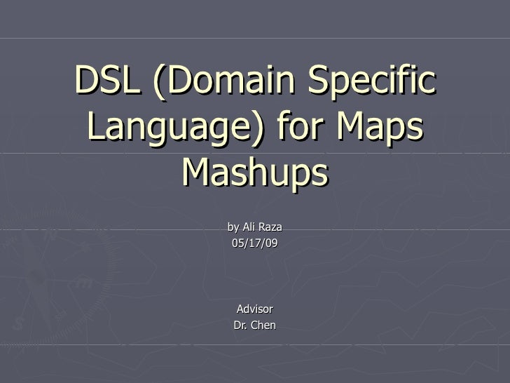 DSL (Domain Specific Language) for Maps       Mashups         by Ali Raza          05/17/09              Advisor          ...