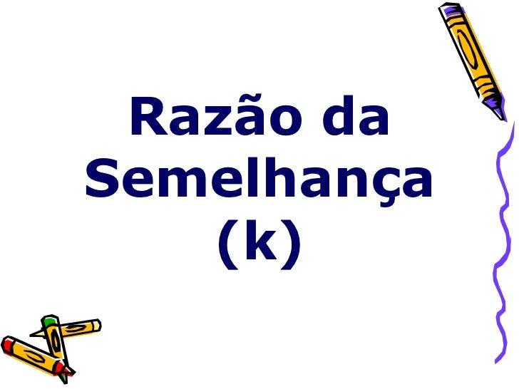 Razão da Semelhança    (k)