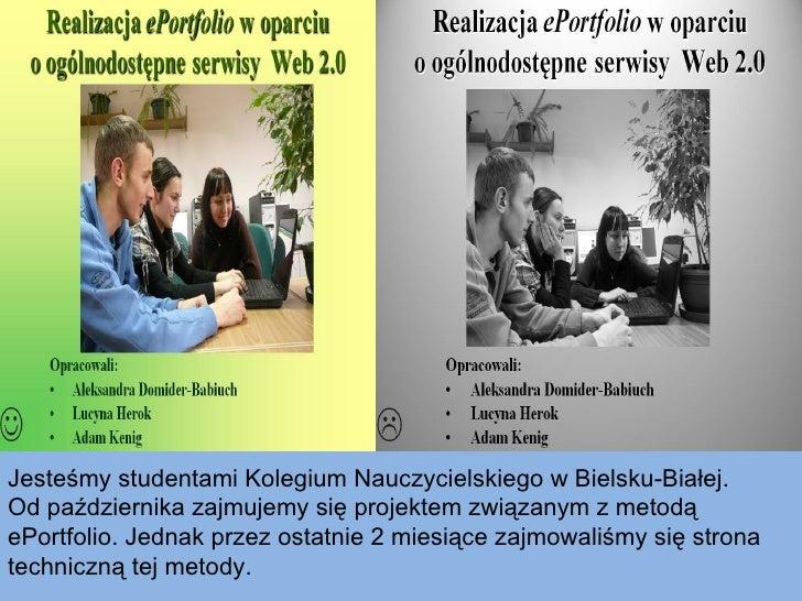 Jesteśmy studentami Kolegium Nauczycielskiego w Bielsku-Białej.  Od października zajmujemy się projektem związanym z metod...