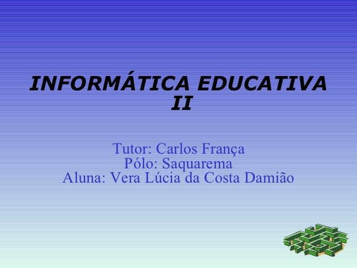 INFORMÁTICA EDUCATIVA  II Tutor: Carlos França Pólo: Saquarema Aluna: Vera Lúcia da Costa Damião
