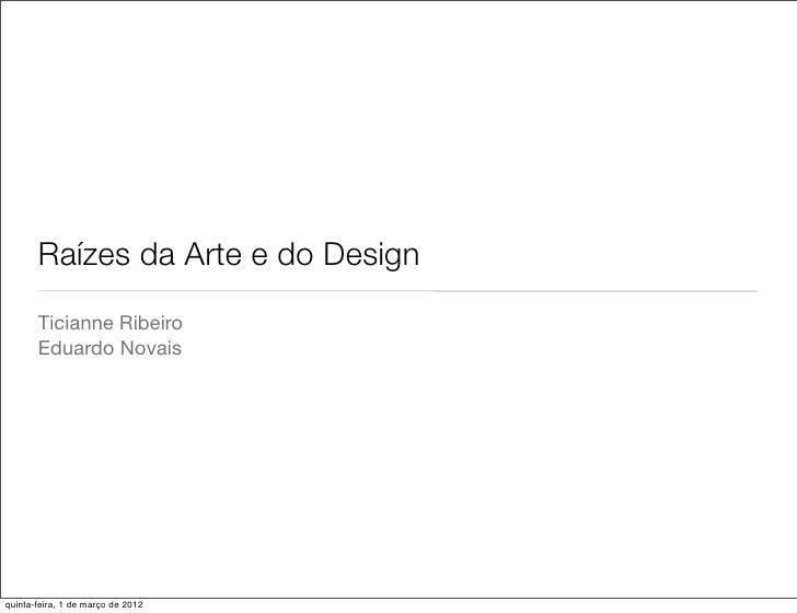 Raízes da Arte e do Design       Ticianne Ribeiro       Eduardo Novaisquinta-feira, 1 de março de 2012