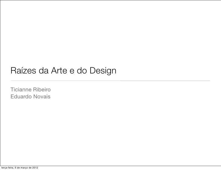 Raízes da Arte e do Design       Ticianne Ribeiro       Eduardo Novaisterça-feira, 6 de março de 2012