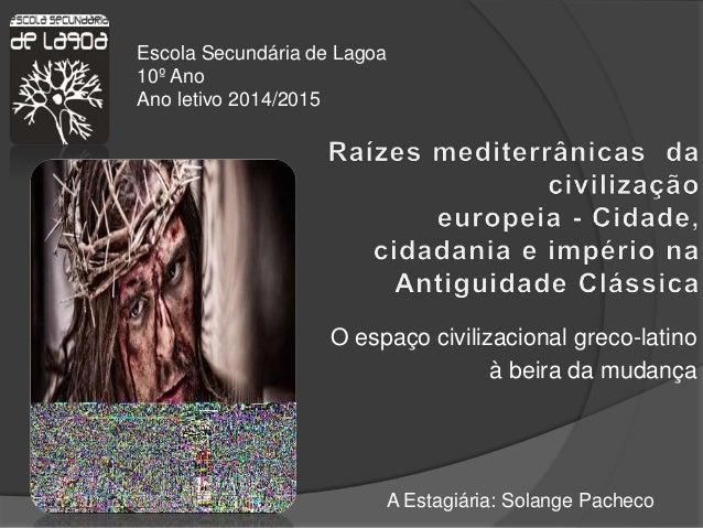 O espaço civilizacional greco-latino à beira da mudança A Estagiária: Solange Pacheco Escola Secundária de Lagoa 10º Ano A...