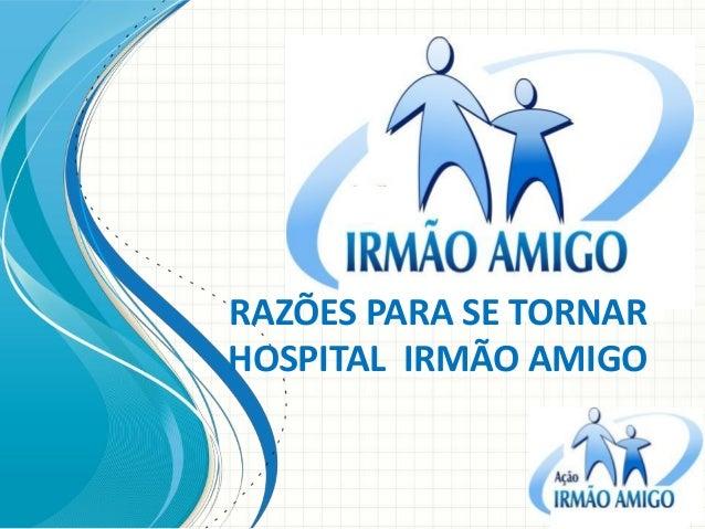 RAZÕES PARA SE TORNAR HOSPITAL IRMÃO AMIGO