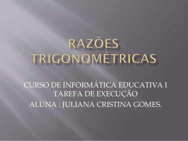 CURSO DE INFORMÁTICA EDUCATIVA I TAREFA DE EXECUÇÃO ALUNA : JULIANA CRISTINA GOMES.