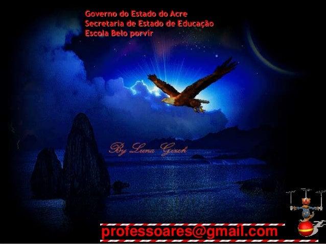 Governo do Estado do Acre Secretaria de Estado de Educação Escola Belo porvir professoares@gmail.com