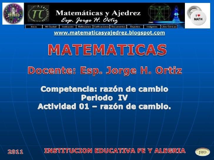www.matematicasyajedrez.blogspot.com<br />MATEMATICAS<br />Docente: Esp. Jorge H. Ortiz<br />Competencia: razón de cambio ...