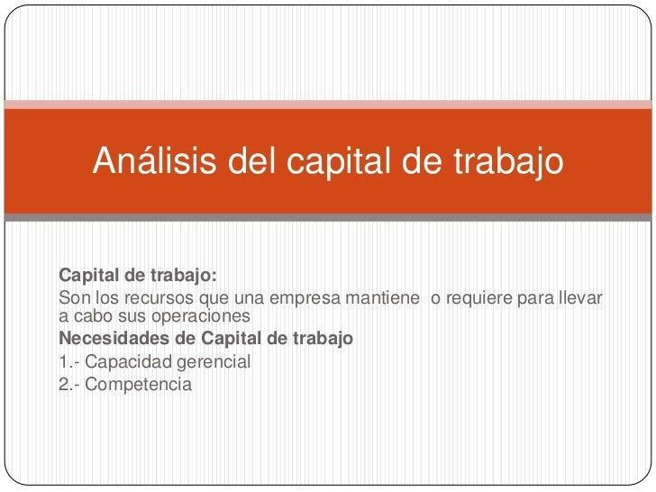 Análisis del capital de trabajoCapital de trabajo:Son los recursos que una empresa mantiene o requiere para llevara cabo s...