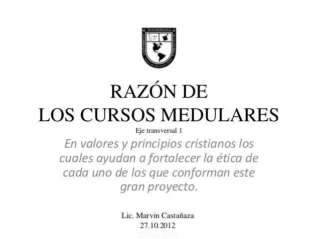 RAZÓN DELOS CURSOS MEDULARES                Eje transversal 1  En valores y principios cristianos los cuales ayudan a fort...