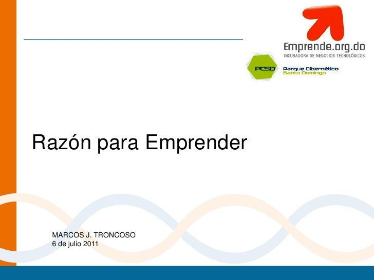 Razón para Emprender MARCOS J. TRONCOSO 6 de julio 2011