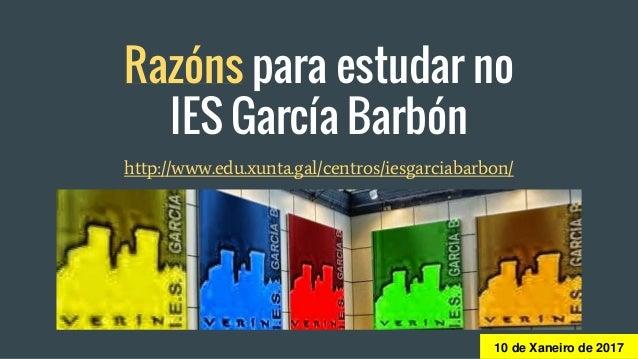 Razóns para estudar no IES García Barbón http://www.edu.xunta.gal/centros/iesgarciabarbon/ 10 de Xaneiro de 2017