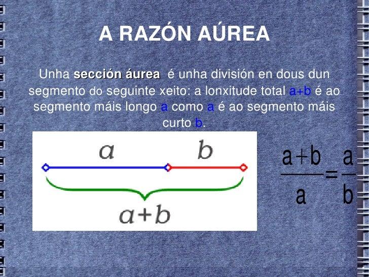 A RAZÓN AÚREA Unha  sección áurea   é unha división en dous dun segmento  do  seguinte xeito: a lonxitude total  a+b  é ao...
