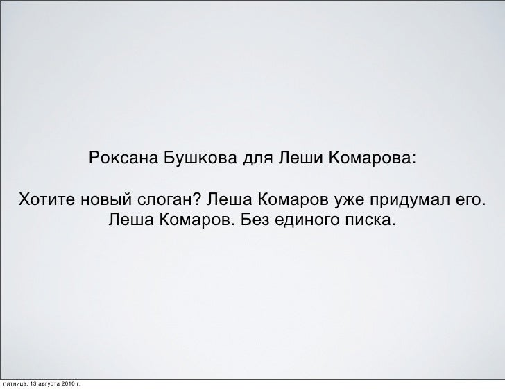 Роксана Бушкова для Леши Комарова:       Хотите новый слоган? Леша Комаров уже придумал его.                Леша Комаров. ...