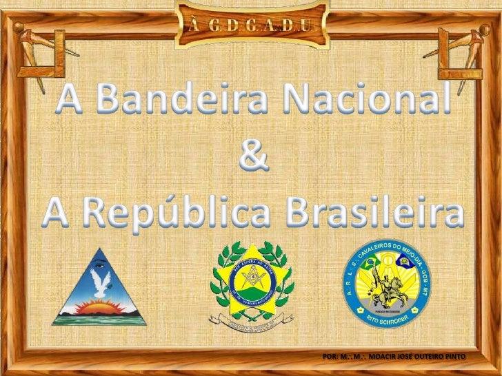 A Bandeira Nacional<br />&<br />A República Brasileira<br />POR: MM MOACIR JOSÉ OUTEIRO PINTO<br />