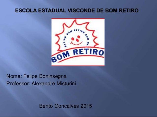 Nome: Felipe Boninsegna Professor: Alexandre Misturini Bento Goncalves 2015