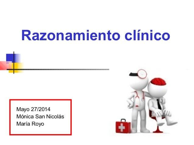 Razonamiento clínico Mayo 27/2014 Mónica San Nicolás María Royo