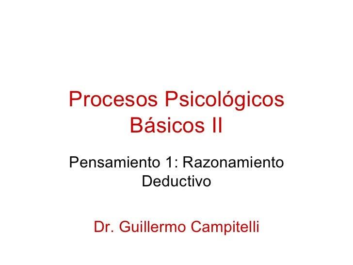 Procesos Psicológicos Básicos II Pensamiento 1: Razonamiento Deductivo Dr. Guillermo Campitelli