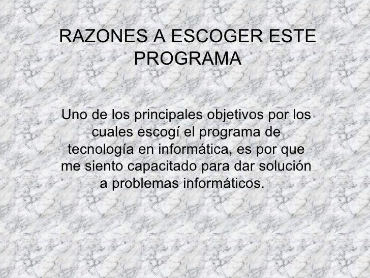 RAZONES A ESCOGER ESTE PROGRAMA Uno de los principales objetivos por los cuales escogí el programa de tecnología en inform...