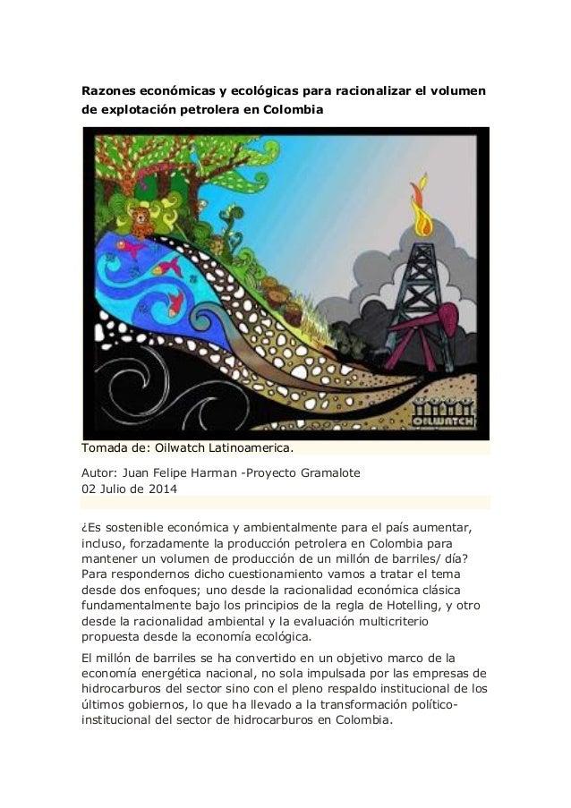 Razones económicas y ecológicas para racionalizar el volumen de explotación petrolera en Colombia Tomada de: Oilwatch Lati...