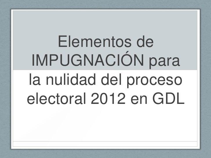 Elementos de IMPUGNACIÓN parala nulidad del procesoelectoral 2012 en GDL